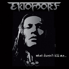 EKTOMORF – What Doesn't Kill Me...