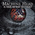 MACHINE HEAD - Is There Anybody Out There